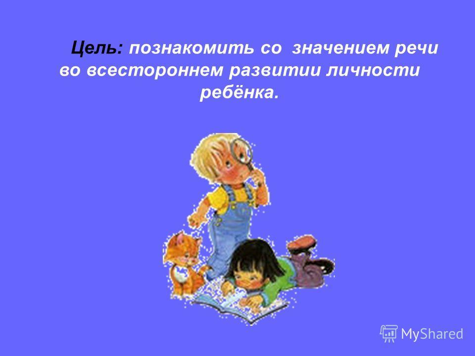 Цель: познакомить со значением речи во всестороннем развитии личности ребёнка.