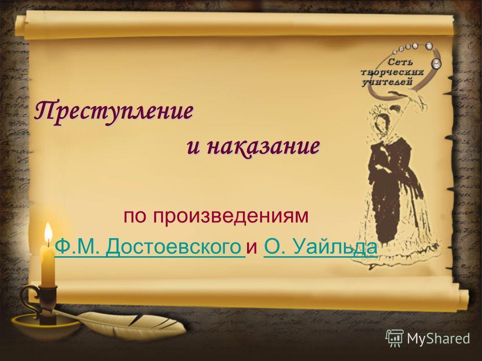 Преступление и наказание по произведениям Ф.М. Достоевского Ф.М. Достоевского и О. УайльдаО. Уайльда