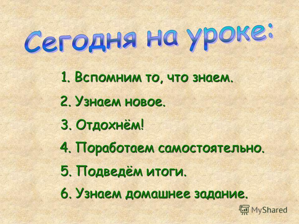 1. Вспомним то, что знаем. 2. Узнаем новое. 4. Поработаем самостоятельно. 5. Подведём итоги. 6. Узнаем домашнее задание. 3. Отдохнём!