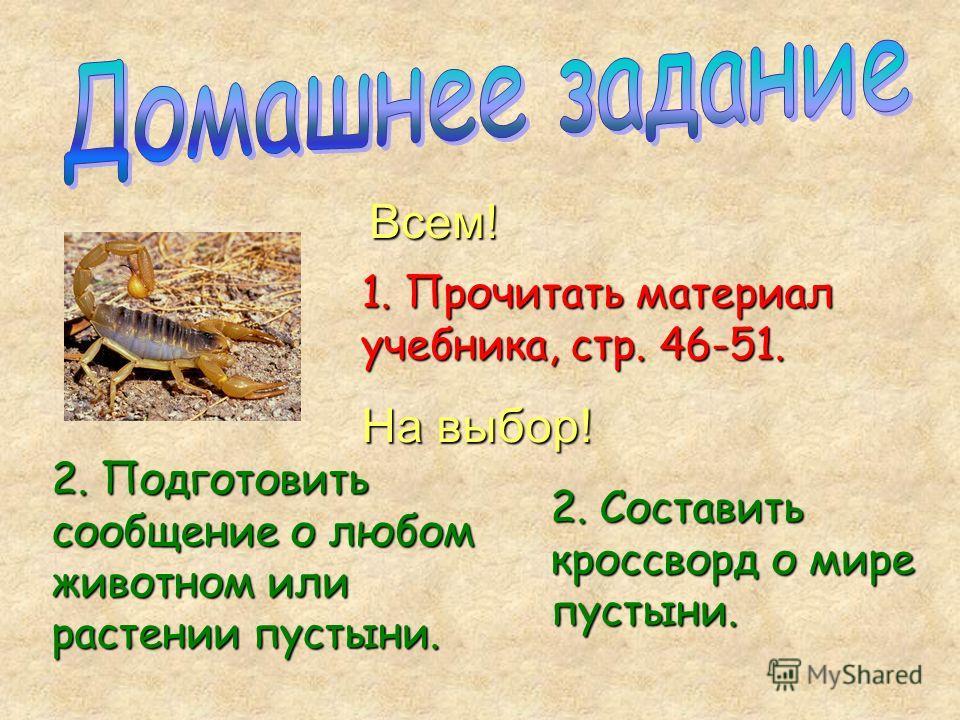 1. Прочитать материал учебника, стр. 46-51. 2. Подготовить сообщение о любом животном или растении пустыни. 2. Составить кроссворд о мире пустыни. Всем! На выбор!