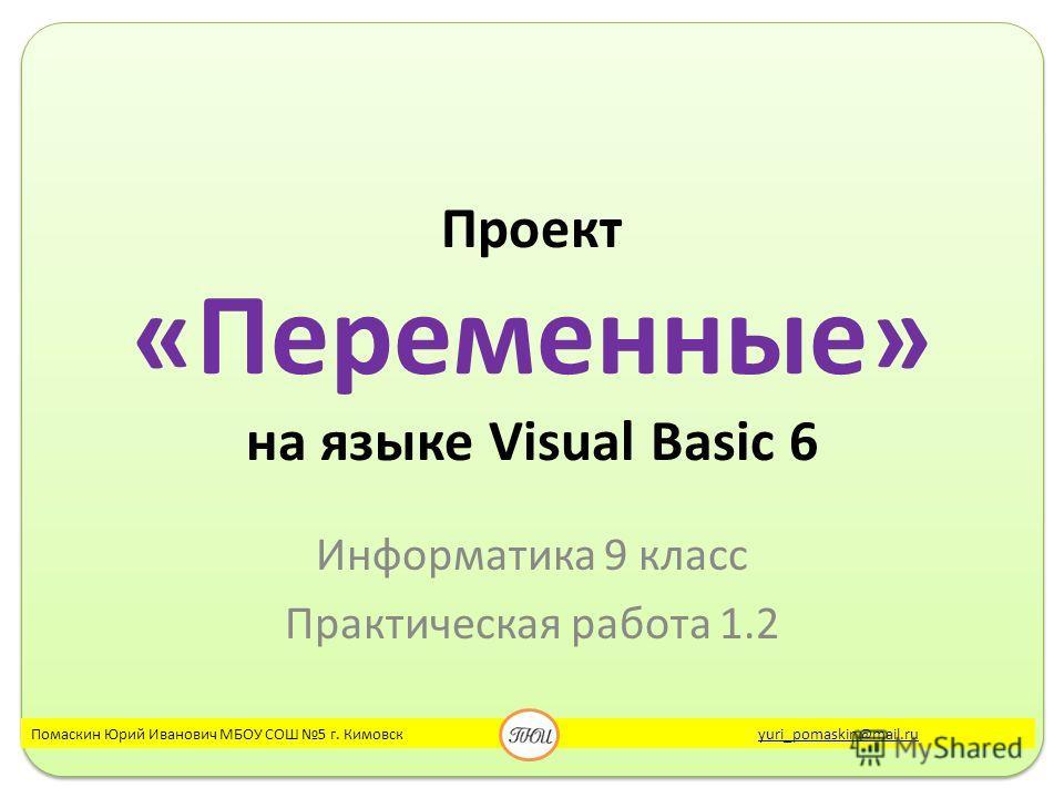 Проект «Переменные» на языке Visual Basic 6 Информатика 9 класс Практическая работа 1.2 Помаскин Юрий Иванович МБОУ СОШ 5 г. Кимовск yuri_pomaskin@mail.ruyuri_pomaskin@mail.ru