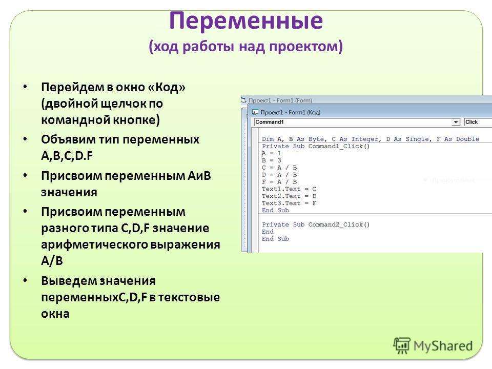 Переменные (ход работы над проектом) Перейдем в окно «Код» (двойной щелчок по командной кнопке) Объявим тип переменных А,B,C,D.F Присвоим переменным АиВ значения Присвоим переменным разного типа C,D,F значение арифметического выражения А/В Выведем зн