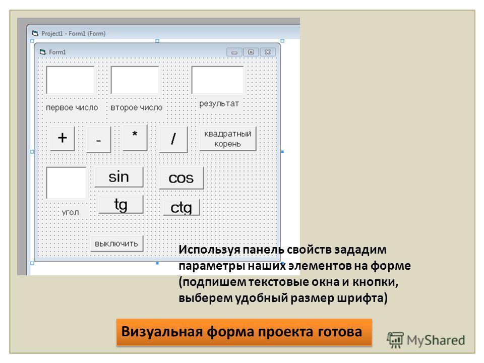Используя панель свойств зададим параметры наших элементов на форме (подпишем текстовые окна и кнопки, выберем удобный размер шрифта) Визуальная форма проекта готова