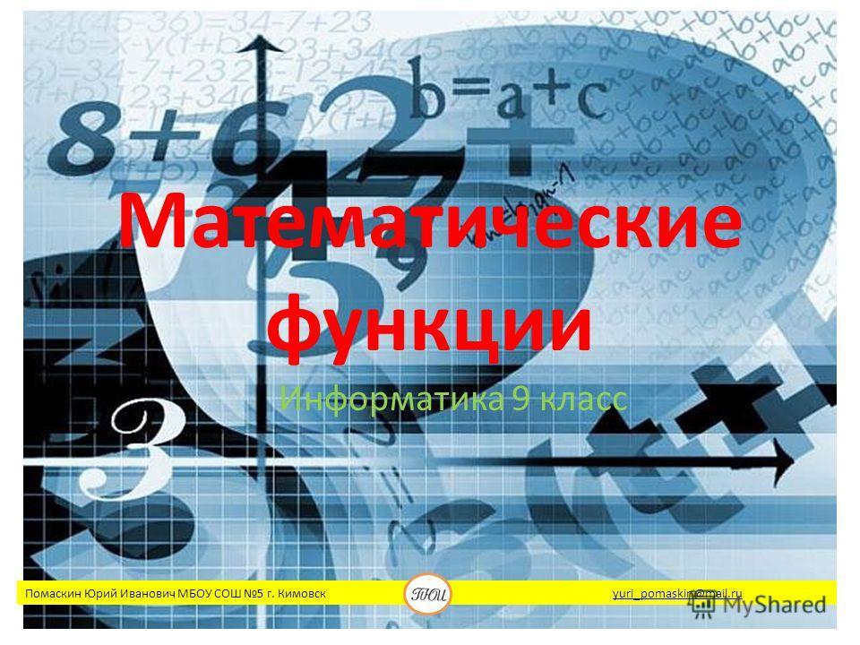 Математические функции Информатика 9 класс Помаскин Юрий Иванович МБОУ СОШ 5 г. Кимовск yuri_pomaskin@mail.ruyuri_pomaskin@mail.ru