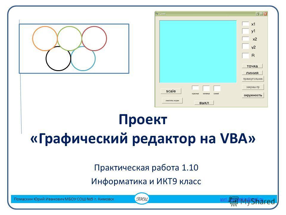 Проект «Графический редактор на VBA» Практическая работа 1.10 Информатика и ИКТ9 класс Помаскин Юрий Иванович МБОУ СОШ 5 г. Кимовск yuri_pomaskin@mail.ruyuri_pomaskin@mail.ru