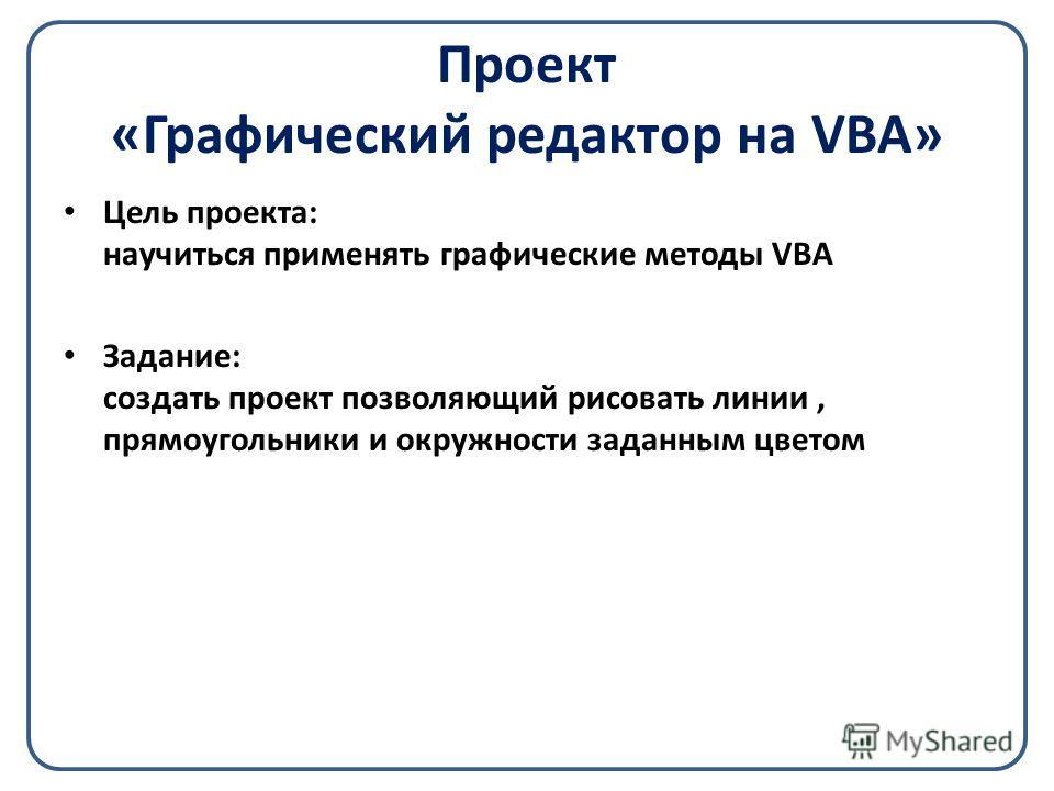 Проект «Графический редактор на VBA» Цель проекта: научиться применять графические методы VBA Задание: создать проект позволяющий рисовать линии, прямоугольники и окружности заданным цветом