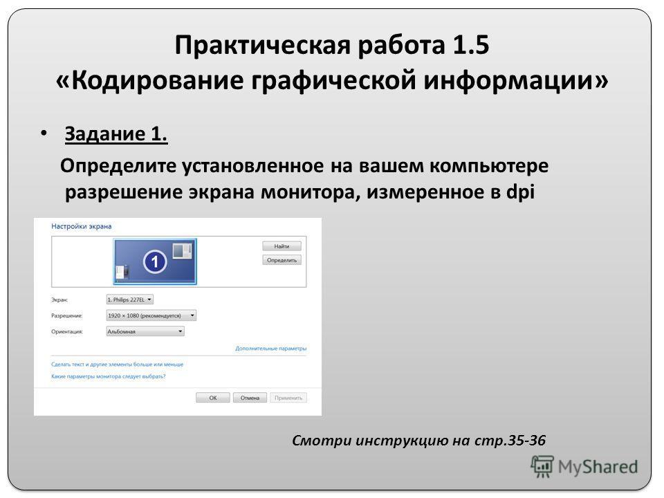 Практическая работа 1.5 «Кодирование графической информации» Задание 1. Определите установленное на вашем компьютере разрешение экрана монитора, измеренное в dpi Смотри инструкцию на стр.35-36