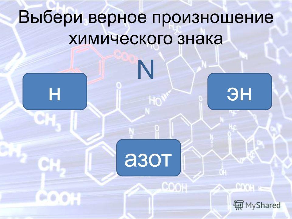 Выбери верное произношение химического знака N энн азот