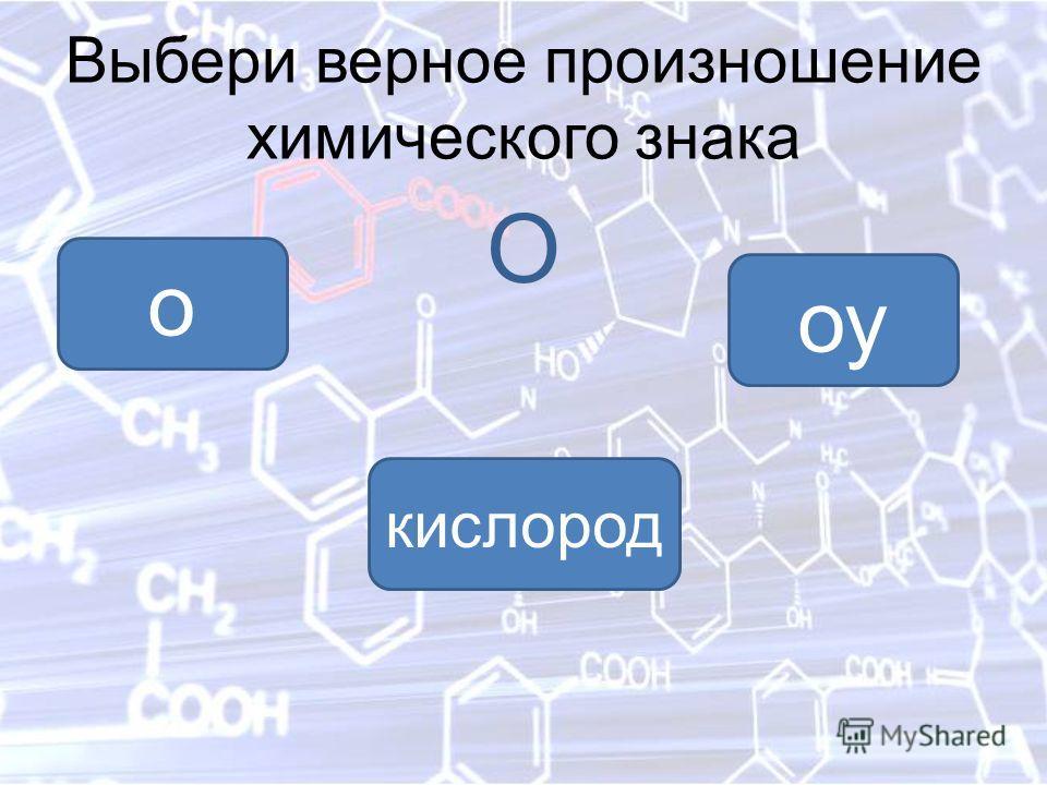 Выбери верное произношение химического знака O о оу кислород