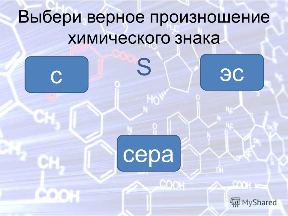 Выбери верное произношение химического знака S эс с сера