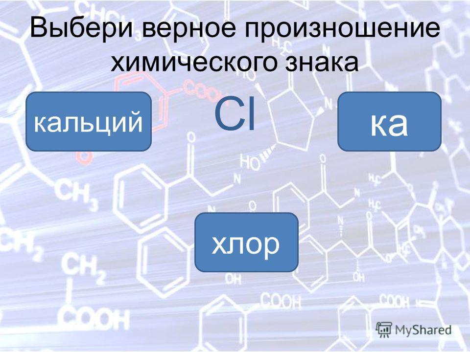 Выбери верное произношение химического знака Cl хлор ка кальций