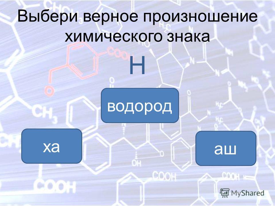 Выбери верное произношение химического знака Н аш ха водород