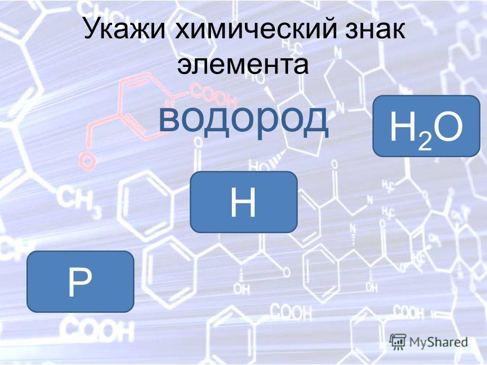 Укажи химический знак элемента водород H H2OH2O P