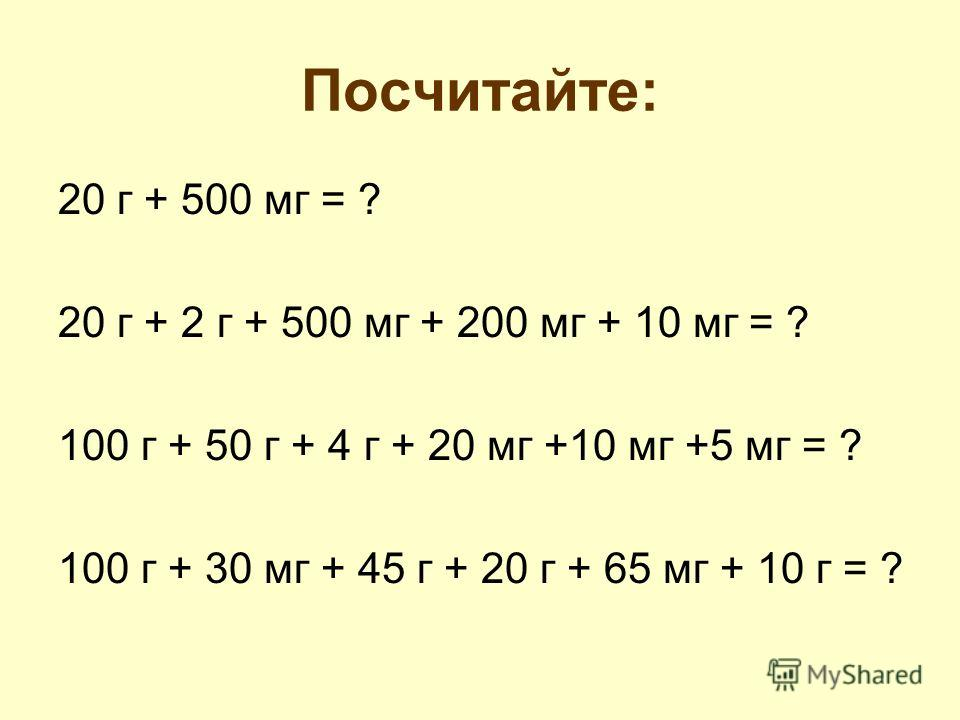 Посчитайте: 20 г + 500 мг = ? 20 г + 2 г + 500 мг + 200 мг + 10 мг = ? 100 г + 50 г + 4 г + 20 мг +10 мг +5 мг = ? 100 г + 30 мг + 45 г + 20 г + 65 мг + 10 г = ?