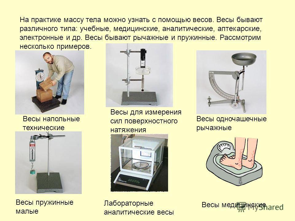 На практике массу тела можно узнать с помощью весов. Весы бывают различного типа: учебные, медицинские, аналитические, аптекарские, электронные и др. Весы бывают рычажные и пружинные. Рассмотрим несколько примеров. Весы напольные технические Весы для