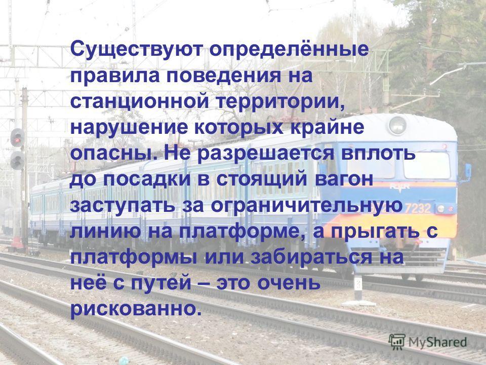 Существуют определённые правила поведения на станционной территории, нарушение которых крайне опасны. Не разрешается вплоть до посадки в стоящий вагон заступать за ограничительную линию на платформе, а прыгать с платформы или забираться на неё с путе