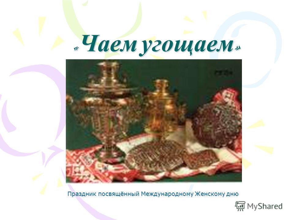 « Чаем угощаем » Праздник посвящённый Международному Женскому дню
