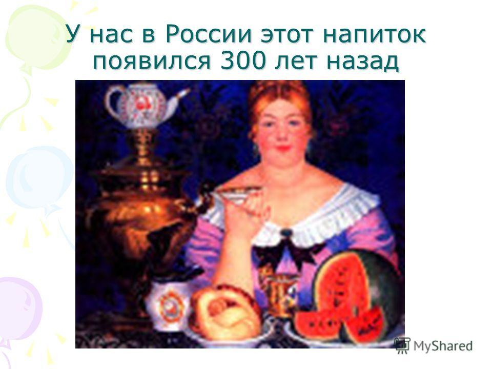 У нас в России этот напиток появился 300 лет назад