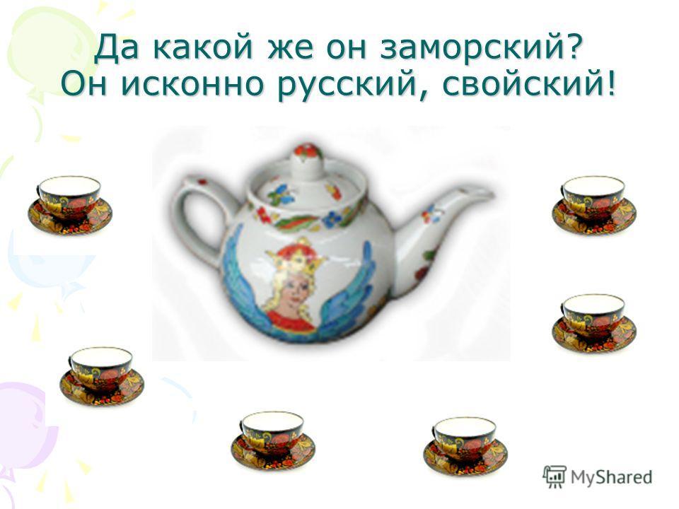 Да какой же он заморский? Он исконно русский, свойский!