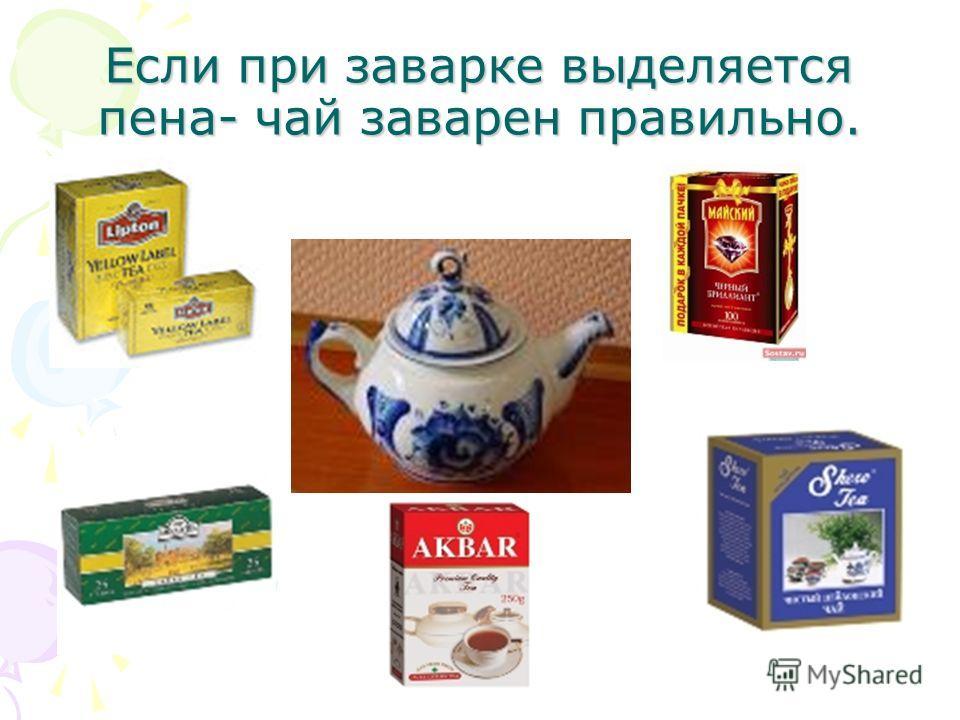 Если при заварке выделяется пена- чай заварен правильно.