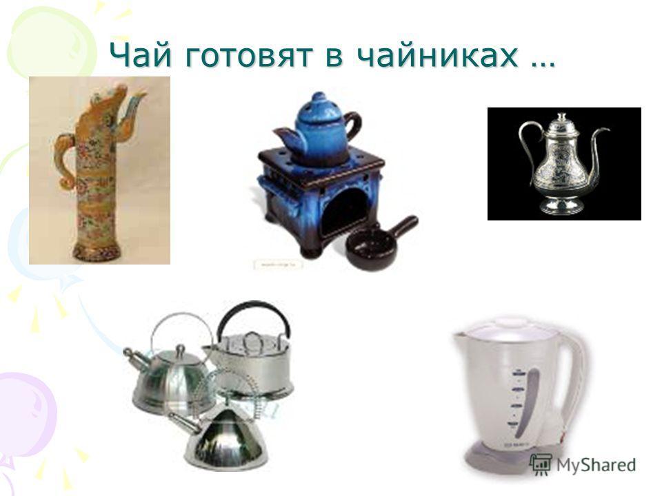 Чай готовят в чайниках …