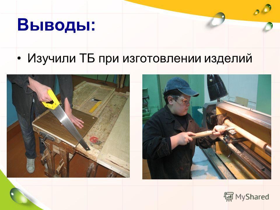 Выводы: Изучили ТБ при изготовлении изделий