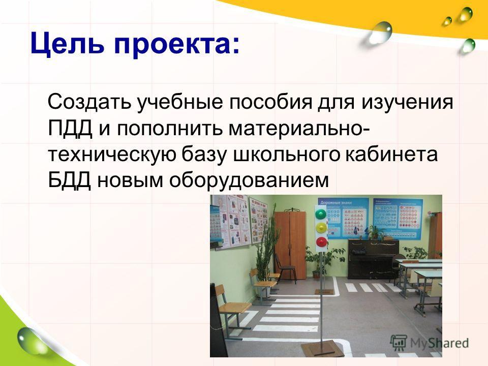 Цель проекта: Создать учебные пособия для изучения ПДД и пополнить материально- техническую базу школьного кабинета БДД новым оборудованием
