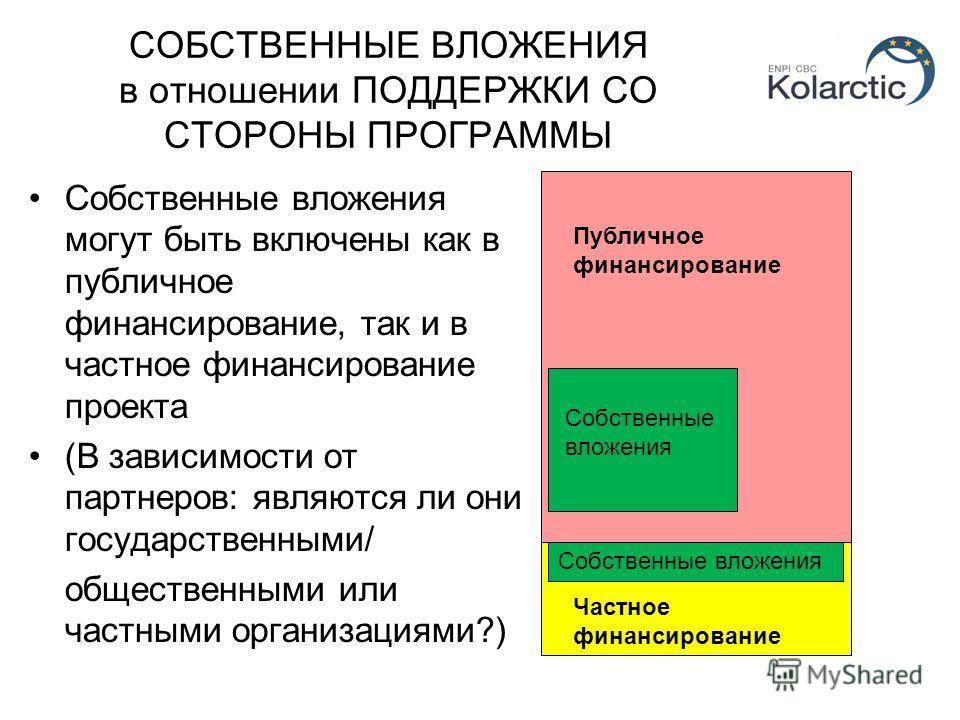 СОБСТВЕННЫЕ ВЛОЖЕНИЯ в отношении ПОДДЕРЖКИ СО СТОРОНЫ ПРОГРАММЫ Собственные вложения могут быть включены как в публичное финансирование, так и в частное финансирование проекта (В зависимости от партнеров: являются ли они государственными/ общественны