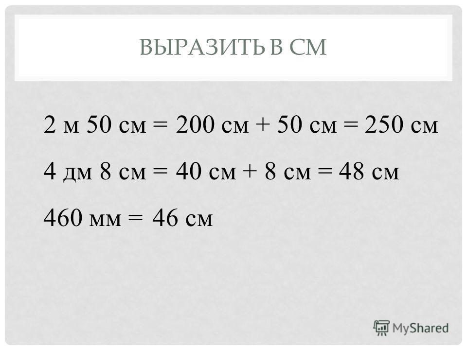 ВЫРАЗИТЬ В СМ 2 м 50 см = 4 дм 8 см = 460 мм = 200 см + 50 см = 250 см 40 см + 8 см = 48 см 46 см