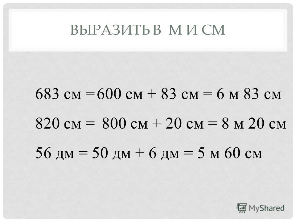 ВЫРАЗИТЬ В М И СМ 683 см = 820 см = 56 дм = 600 см + 83 см = 6 м 83 см 800 см + 20 см = 8 м 20 см 50 дм + 6 дм = 5 м 60 см