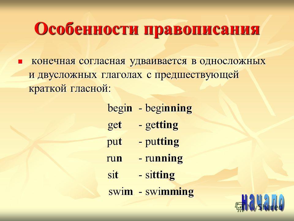 Особенности правописания конечная согласная удваивается в односложных и двусложных глаголах с предшествующей краткой гласной: конечная согласная удваивается в односложных и двусложных глаголах с предшествующей краткой гласной: begin - beginning get g