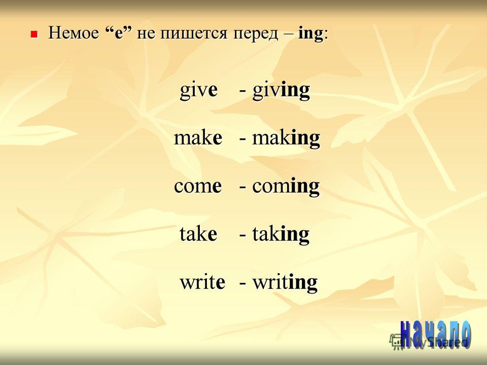 Немое e не пишется перед – ing: Немое e не пишется перед – ing: give give - giving make make - making come come - coming take take - taking write write - writing