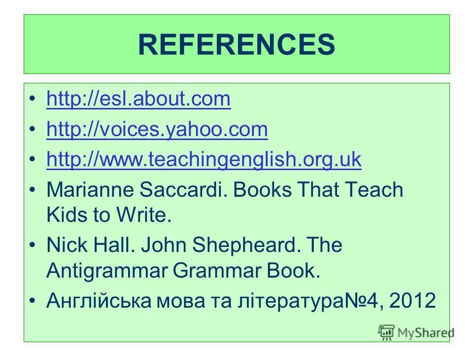 REFERENCES http://esl.about.com http://voices.yahoo.com http://www.teachingenglish.org.uk Marianne Saccardi. Books That Teach Kids to Write. Nick Hall. John Shepheard. The Antigrammar Grammar Book. Англійська мова та література4, 2012