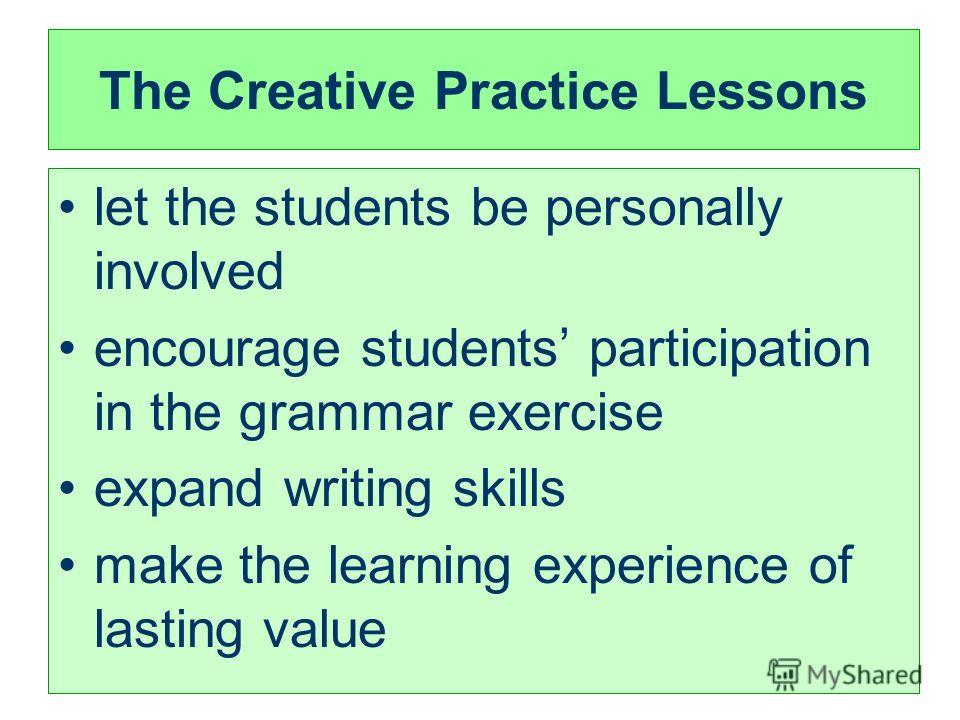 The Creative Practice Lessons let the students be personally involved encourage students participation in the grammar exercise expand writing skills make the learning experience of lasting value