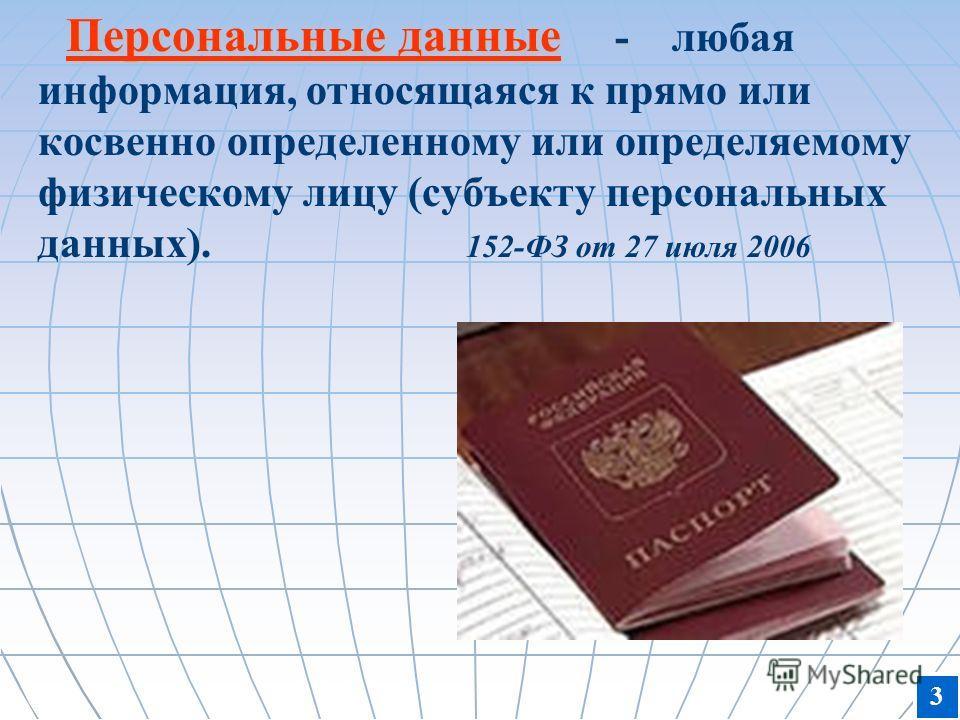 Персональные данные - Персональные данные - любая информация, относящаяся к прямо или косвенно определенному или определяемому физическому лицу (субъекту персональных данных). 152-ФЗ от 27 июля 2006 3
