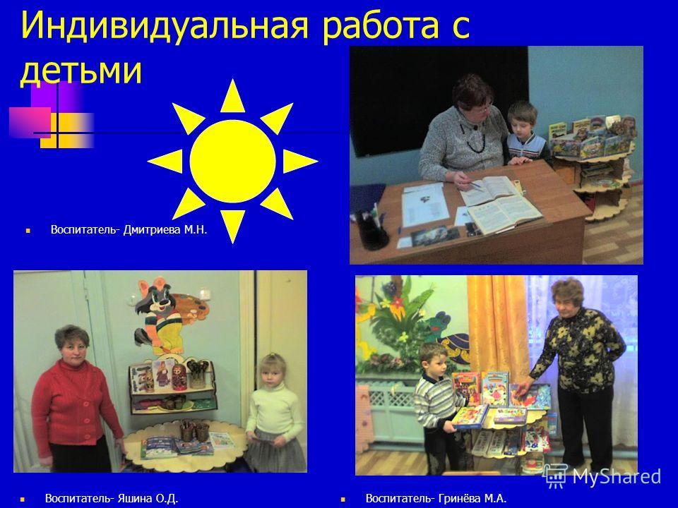 Индивидуальная работа с детьми Воспитатель- Дмитриева М.Н. Воспитатель- Яшина О.Д. Воспитатель- Гринёва М.А.