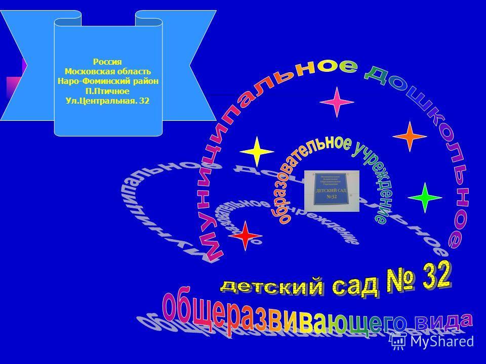 Россия Московская область Наро-Фоминский район П.Птичное Ул.Центральная. 32