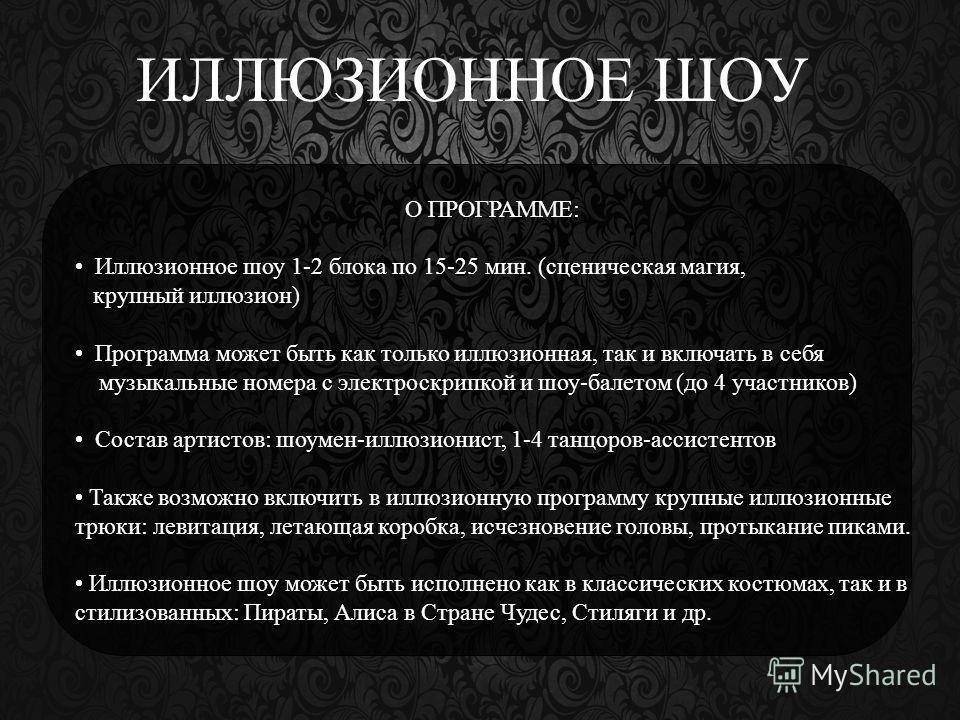ИЛЛЮЗИОННОЕ ШОУ О ПРОГРАММЕ: Иллюзионное шоу 1-2 блока по 15-25 мин. (сценическая магия, крупный иллюзион) Программа может быть как только иллюзионная, так и включать в себя музыкальные номера с электроскрипкой и шоу-балетом (до 4 участников) Состав