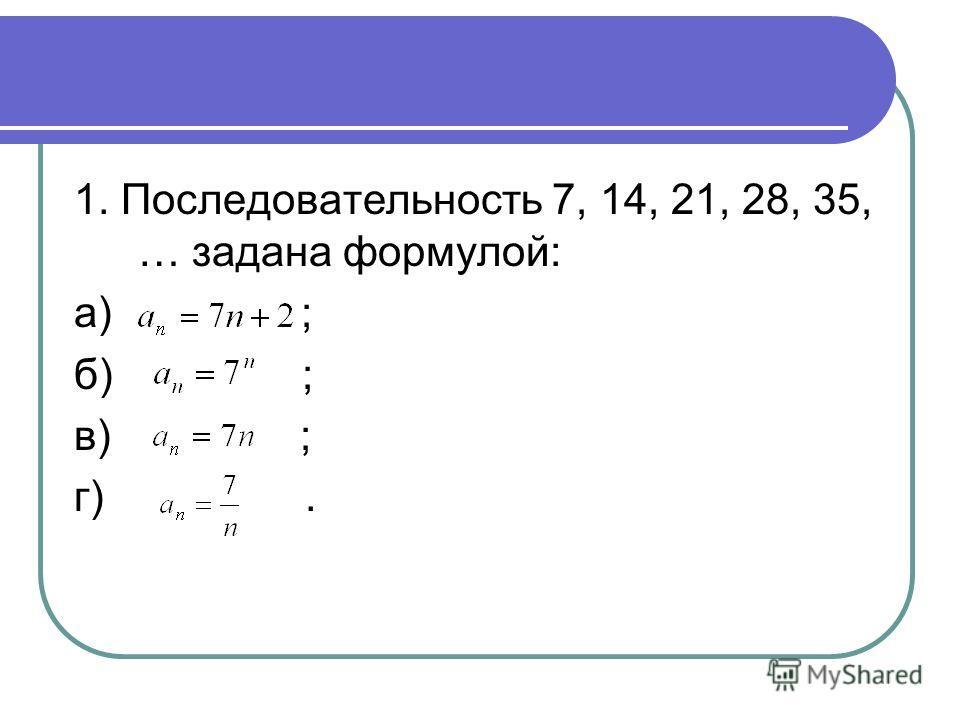 1. Последовательность 7, 14, 21, 28, 35, … задана формулой: а) ; б) ; в) ; г).