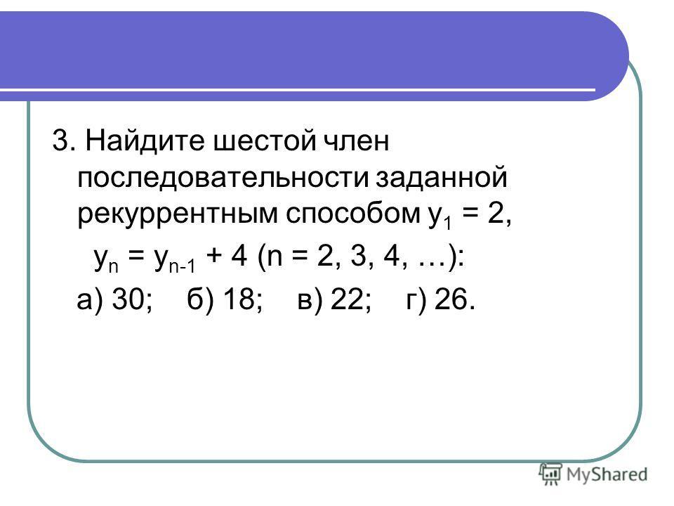 3. Найдите шестой член последовательности заданной рекуррентным способом у 1 = 2, у n = у n-1 + 4 (n = 2, 3, 4, …): а) 30; б) 18; в) 22; г) 26.