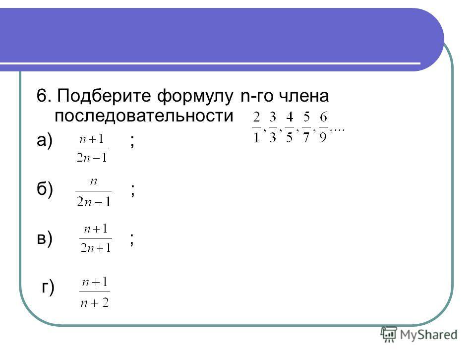 6. Подберите формулу n-го члена последовательности а) ; б) ; в) ; г)