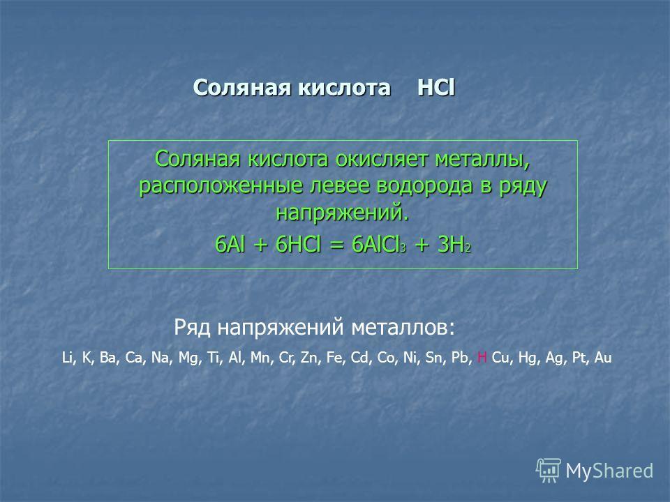 Соляная кислота HCl Соляная кислота окисляет металлы, расположенные левее водорода в ряду напряжений. 6Al + 6HCl = 6AlCl 3 + 3Н 2 Ряд напряжений металлов: Li, K, Ba, Ca, Na, Mg, Ti, Al, Mn, Cr, Zn, Fe, Cd, Co, Ni, Sn, Pb, H Cu, Нg, Ag, Pt, Au