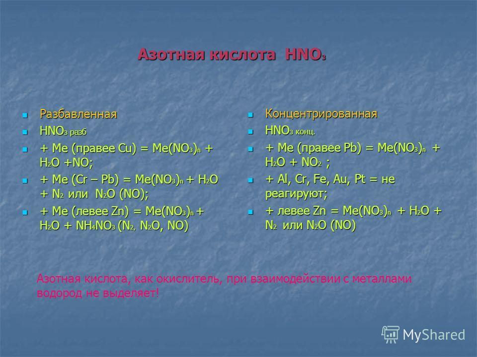 Азотная кислота HNO 3 Разбавленная Разбавленная HNO 3 разб HNO 3 разб + Ме (правее Сu) = Ме(NO 3 ) n + H 2 O +NO; + Ме (правее Сu) = Ме(NO 3 ) n + H 2 O +NO; + Ме (Cr – Pb) = Ме(NO 3 ) n + H 2 O + N 2 или N 2 O (NO); + Ме (Cr – Pb) = Ме(NO 3 ) n + H