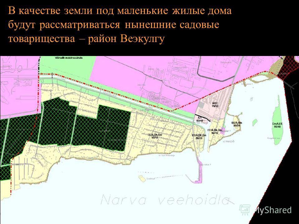 В качестве земли под маленькие жилые дома будут рассматриваться нынешние садовые товарищества – район Веэкулгу