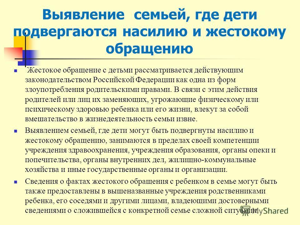 Выявление семьей, где дети подвергаются насилию и жестокому обращению Жестокое обращение с детьми рассматривается действующим законодательством Российской Федерации как одна из форм злоупотребления родительскими правами. В связи с этим действия родит