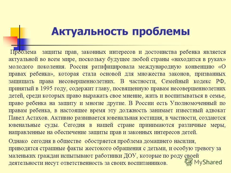 Актуальность проблемы Проблема защиты прав, законных интересов и достоинства ребенка является актуальной во всем мире, поскольку будущее любой страны «находится в руках» молодого поколения. Россия ратифицировала международную конвенцию «О правах ребе