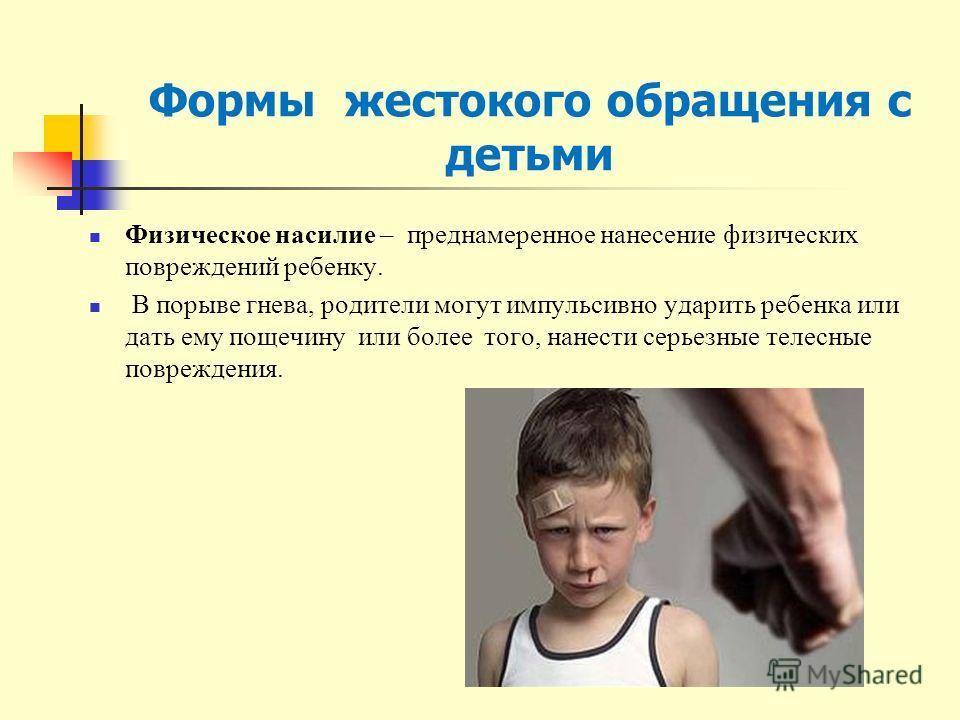 Формы жестокого обращения с детьми Физическое насилие – преднамеренное нанесение физических повреждений ребенку. В порыве гнева, родители могут импульсивно ударить ребенка или дать ему пощечину или более того, нанести серьезные телесные повреждения.