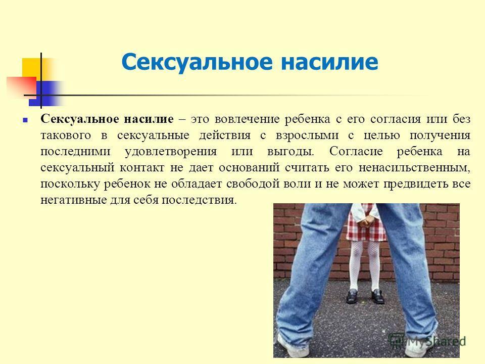 Сексуальное насилие – это вовлечение ребенка с его согласия или без такового в сексуальные действия с взрослыми с целью получения последними удовлетворения или выгоды. Согласие ребенка на сексуальный контакт не дает оснований считать его ненасильстве