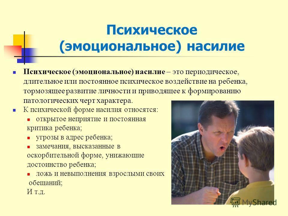 Психическое (эмоциональное) насилие – это периодическое, длительное или постоянное психическое воздействие на ребенка, тормозящее развитие личности и приводящее к формированию патологических черт характера. К психической форме насилия относятся: откр