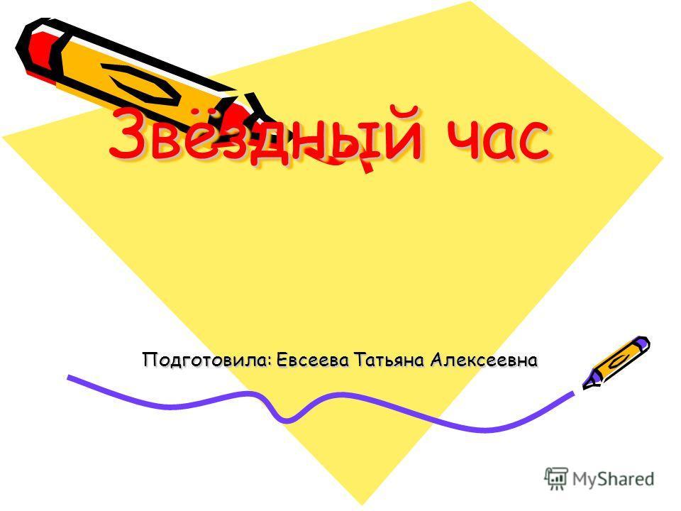 Звёздный час Подготовила: Евсеева Татьяна Алексеевна